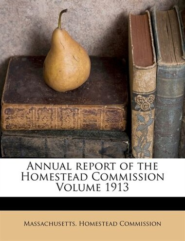 Annual Report Of The Homestead Commission Volume 1913 by Massachusetts. Homestead Commission