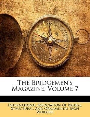 The Bridgemen's Magazine, Volume 7 by Str International Association Of Bridge