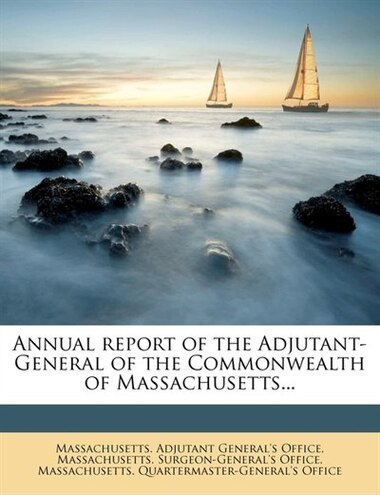 Annual Report Of The Adjutant-general Of The Commonwealth Of Massachusetts... by Massachusetts. Adjutant General's Office