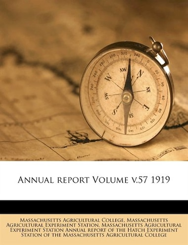 Annual report Volume v.57 1919 by Massachusetts Agricultural College