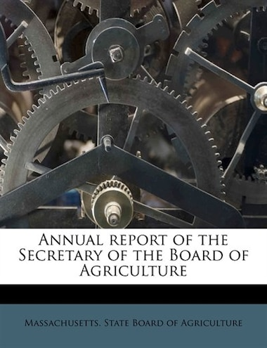 Annual Report Of The Secretary Of The Board Of Agriculture by Massachusetts. State Board Of Agricultur