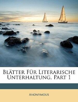 Blatter Fur Literarische Unterhaltung, Part 1 by Anonymous