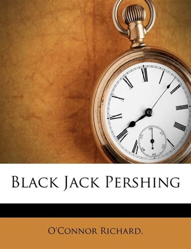Black Jack Pershing by O'Connor Richard.