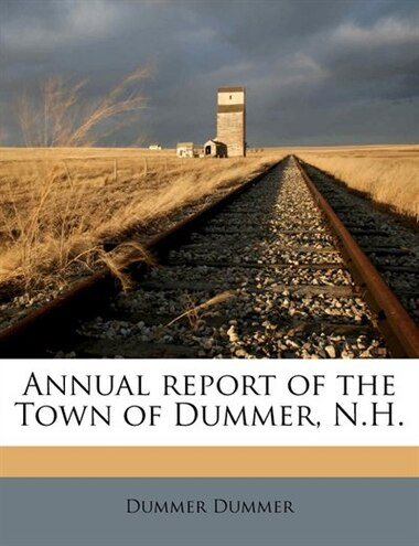 Annual Report Of The Town Of Dummer, N.h. by Dummer Dummer