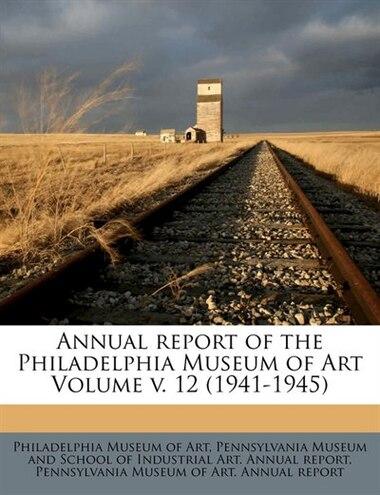 Annual Report Of The Philadelphia Museum Of Art Volume V. 12 (1941-1945) by Philadelphia Museum Of Art