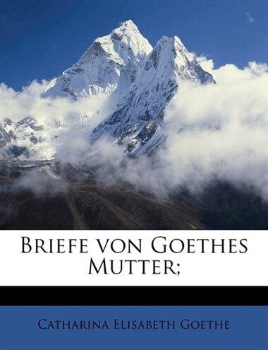 Briefe Von Goethes Mutter; by Catharina Elisabeth Goethe