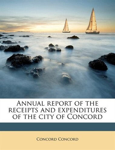 Annual report of the receipts and expenditures of the city of Concord by Concord Concord