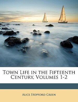 Town Life In The Fifteenth Century, Volumes 1-2 by Alice Stopford Green