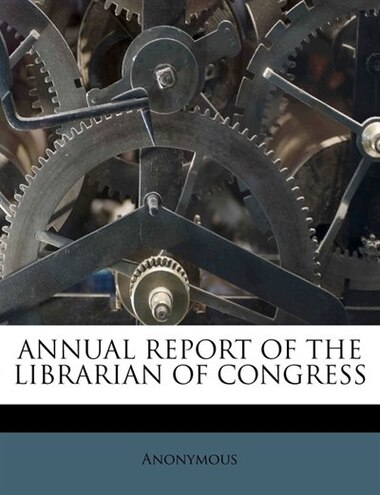 Annual Report Of The Librarian Of Congress by Anonymous