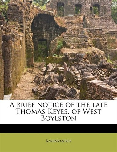 A Brief Notice Of The Late Thomas Keyes, Of West Boylston by Anonymous