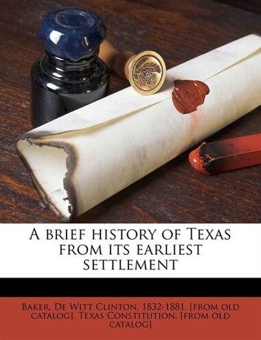 A Brief History Of Texas From Its Earliest Settlement by De Witt Clinton 1832-1881. [from Baker
