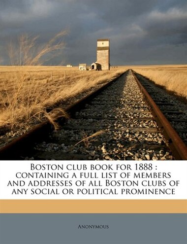 Boston Club Book For 1888: Containing A Full List Of Members And Addresses Of All Boston Clubs Of Any Social Or Political Prom de Anonymous
