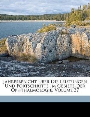 Jahresbericht Uber Die Leistungen Und Fortschritte Im Gebiete Der Ophthalmologie, Volume 37 by Anonymous