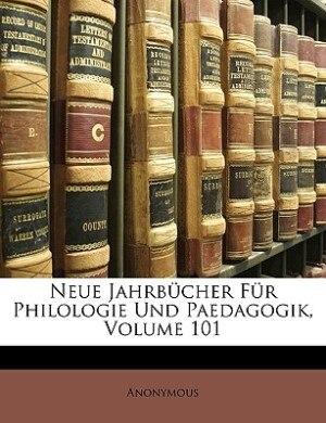 Neue Jahrbücher Für Philologie Und Paedagogik, vierzigster Jahrgang, einhunderunderster Band by Anonymous