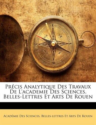 Précis Analytique Des Travaux De L'academie Des Sciences, Belles-Lettres Et Arts De Rouen de Belles-lettres E Académie Des Sciences