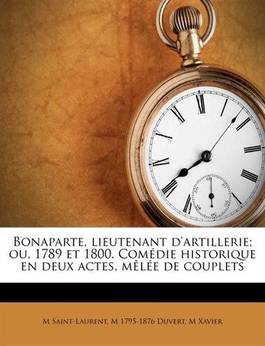 Bonaparte, Lieutenant D'artillerie; Ou, 1789 Et 1800. Comédie Historique En Deux Actes, Mêlée De Couplets de M Saint-laurent