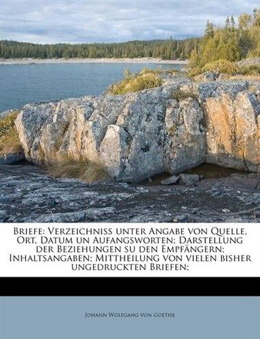 Briefe: Verzeichniss Unter Angabe Von Quelle, Ort, Datum Un Aufangsworten; Darstellung Der Beziehungen Su D by Johann Wolfgang Von Goethe