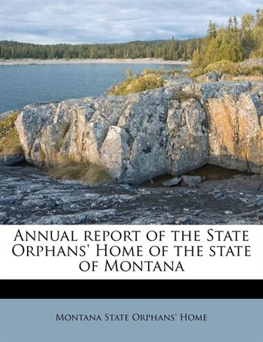 Annual Report Of The State Orphans' Home Of The State Of Montana by Montana State Orphans' Home
