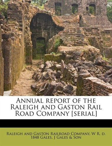 Annual Report Of The Raleigh And Gaston Rail Road Company [serial] by Raleigh And Gaston Railroad Company
