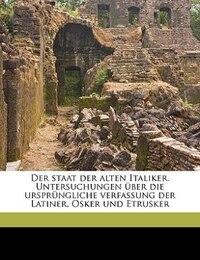 Der Staat Der Alten Italiker. Untersuchungen Über Die Ursprüngliche Verfassung Der Latiner, Osker…