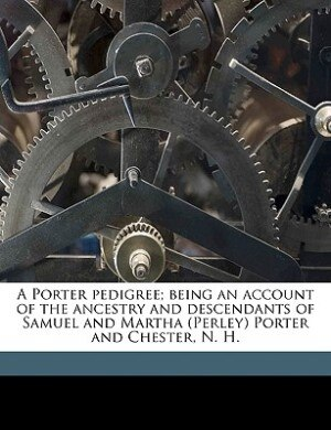 A Porter pedigree; being an account of the ancestry and descendants of Samuel and Martha (Perley) Porter and Chester, N. H. Volume 1 by Juliet Porter