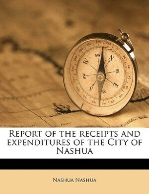 Report Of The Receipts And Expenditures Of The City Of Nashua by Nashua Nashua