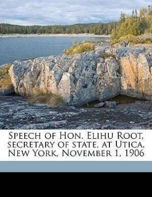 Speech Of Hon. Elihu Root, Secretary Of State, At Utica, New York, November 1, 1906 by Elihu Root