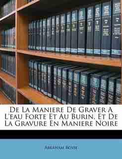 De La Maniere De Graver A L'eau Forte Et Au Burin, Et De La Gravure En Maniere Noire by Abraham Bosse