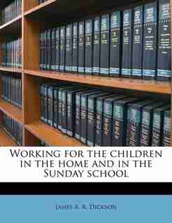 Working For The Children In The Home And In The Sunday School by James A. R. Dickson