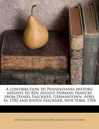 A Contribution To Pennsylvania History; Missives To Rev. August Herman Francke From Daniel Falckner…