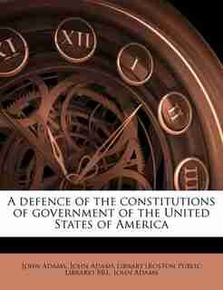 A Defence Of The Constitutions Of Government Of The United States Of America by John Adams