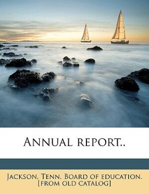 Annual Report.. by Tenn. Board Of Education. [from Jackson