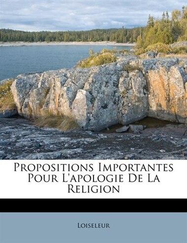 Propositions Importantes Pour L'apologie De La Religion by Loiseleur