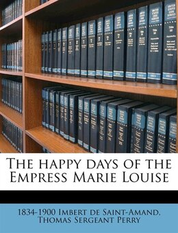 Book The Happy Days Of The Empress Marie Louise by 1834-1900 Imbert De Saint-amand