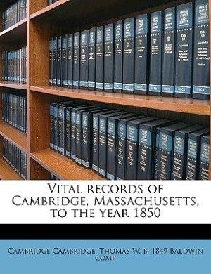 Vital Records Of Cambridge, Massachusetts, To The Year 1850 by Cambridge Cambridge