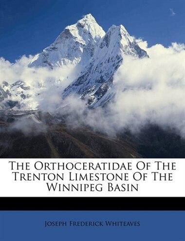 The Orthoceratidae Of The Trenton Limestone Of The Winnipeg Basin by Joseph Frederick Whiteaves