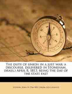 The Duty Of Union In A Just War: A Discourse, Delivered In Stoneham, (mass.) April 8, 1813, Being The Day Of The State Fast by John H 1766-1851. [from Old Cat Stevens