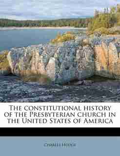 The Constitutional History Of The Presbyterian Church In The United States Of America by Charles Hodge