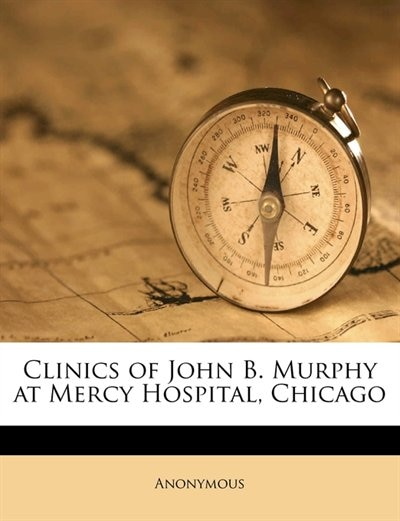 Clinics Of John B. Murphy At Mercy Hospital, Chicago by Anonymous