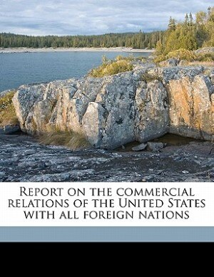 Report On The Commercial Relations Of The United States With All Foreign Nations by United States. Dept. Of State