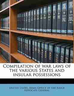 Compilation Of War Laws Of The Various States And Insular Possessions by United States. Army. Office Of The Judge