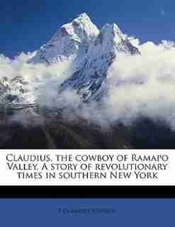 Claudius, The Cowboy Of Ramapo Valley. A Story Of Revolutionary Times In Southern New York by P Demarest Johnson