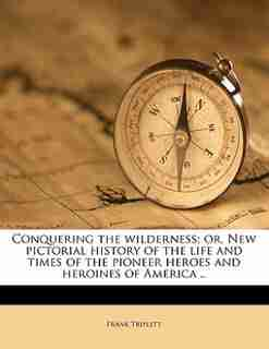 Conquering The Wilderness; Or, New Pictorial History Of The Life And Times Of The Pioneer Heroes And Heroines Of America .. by Frank Triplett