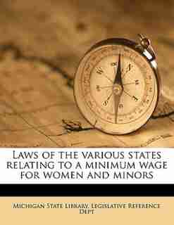Laws Of The Various States Relating To A Minimum Wage For Women And Minors by Michigan State Library. Legislative Refe