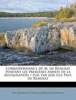 Correspondance De M. De Rémusat Pendant Les Premières Années De La Restauration / Pub. Par Son Fils Paul De Rémusat by Charles De Rémusat