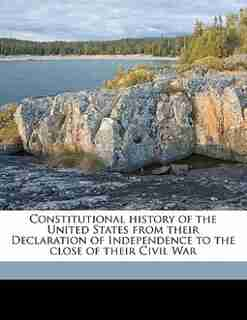 Constitutional History Of The United States From Their Declaration Of Independence To The Close Of Their Civil War by George Ticknor Curtis