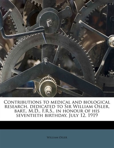 Contributions To Medical And Biological Research, Dedicated To Sir William Osler, Bart., M.d., F.r.s., In Honour Of His Seventieth Birthday, July 12, 1919 by William Osler