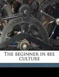 The Beginner In Bee Culture by William Alexander Goodacre