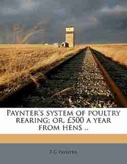 Paynter's System Of Poultry Rearing; Or, £500 A Year From Hens .. by F G Paynter