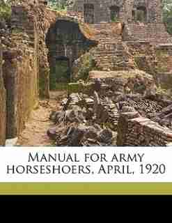 Manual For Army Horseshoers, April, 1920 by Cavalry School (u.s.)